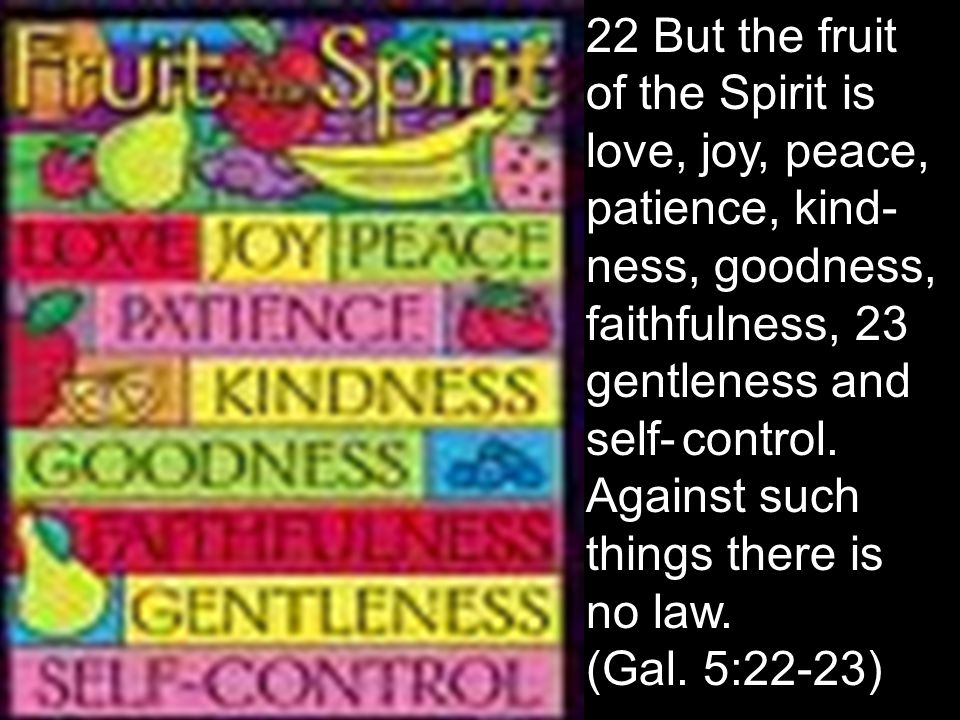 22 But the fruit. of the Spirit is. love, joy, peace,. patience, kind-