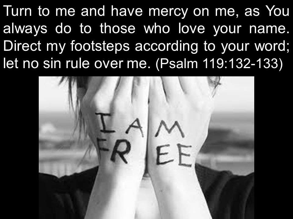 Turn to me and have mercy on me, as You always do to those who love your name.