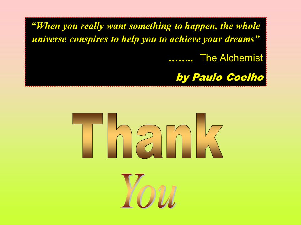 When you really want something to happen, the whole universe conspires to help you to achieve your dreams