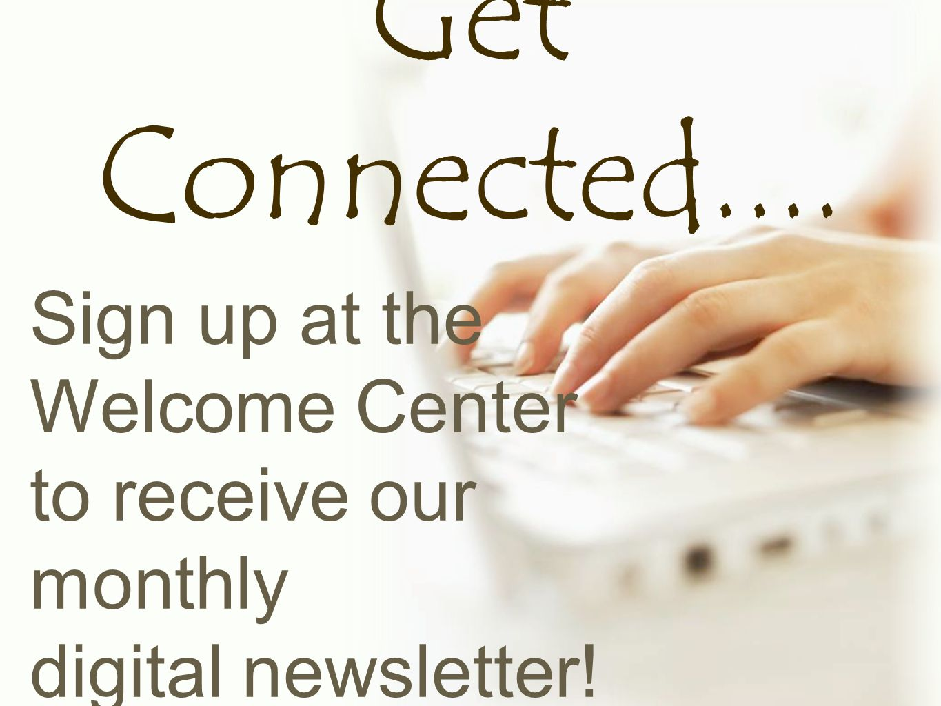Get Connected.... Sign up at the Welcome Center to receive our monthly