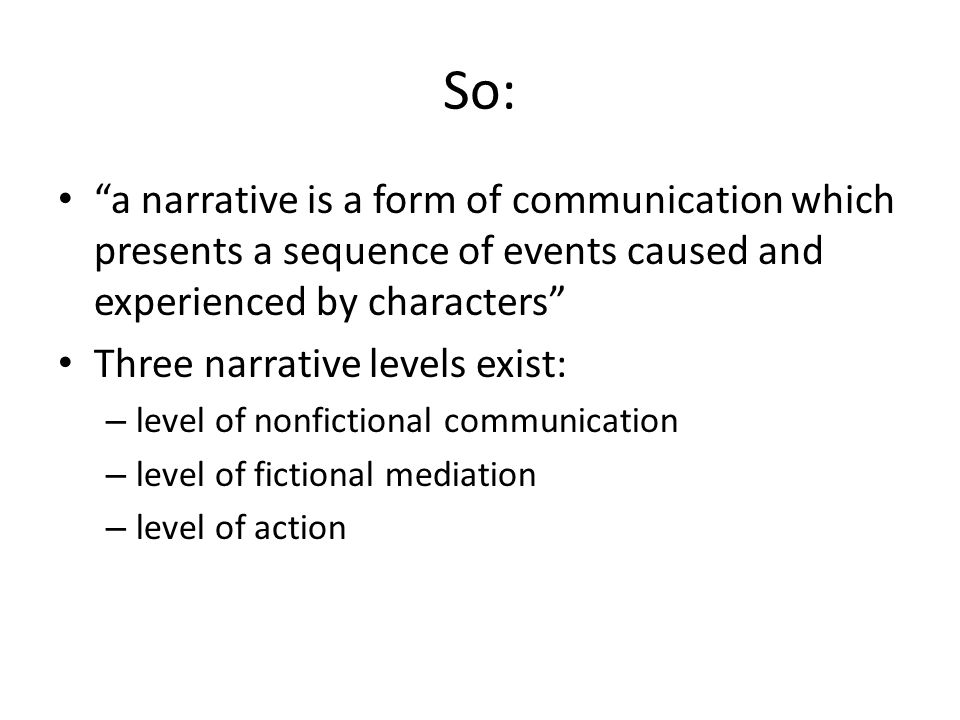 So: a narrative is a form of communication which presents a sequence of events caused and experienced by characters