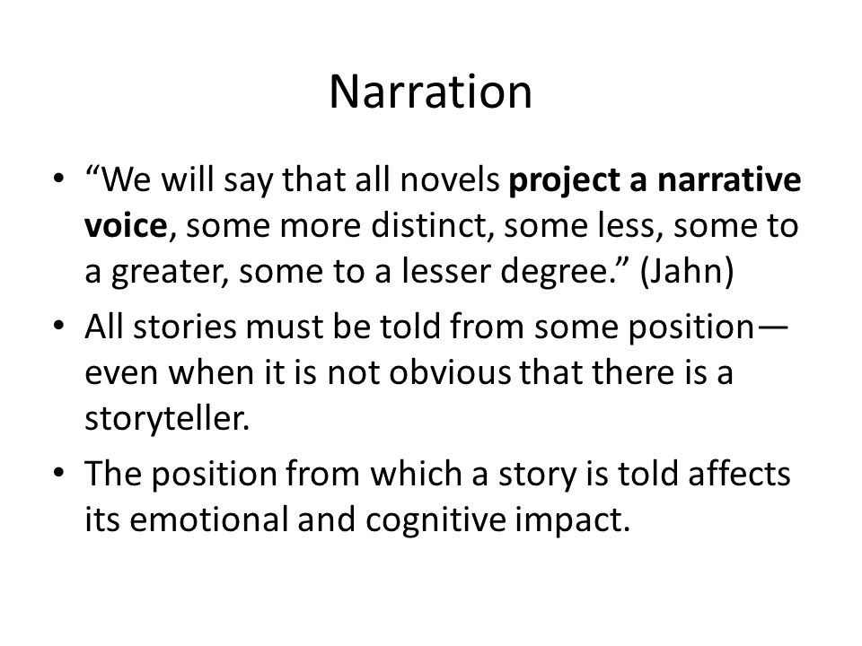 Narration We will say that all novels project a narrative voice, some more distinct, some less, some to a greater, some to a lesser degree. (Jahn)