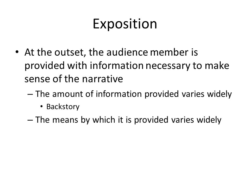 Exposition At the outset, the audience member is provided with information necessary to make sense of the narrative.