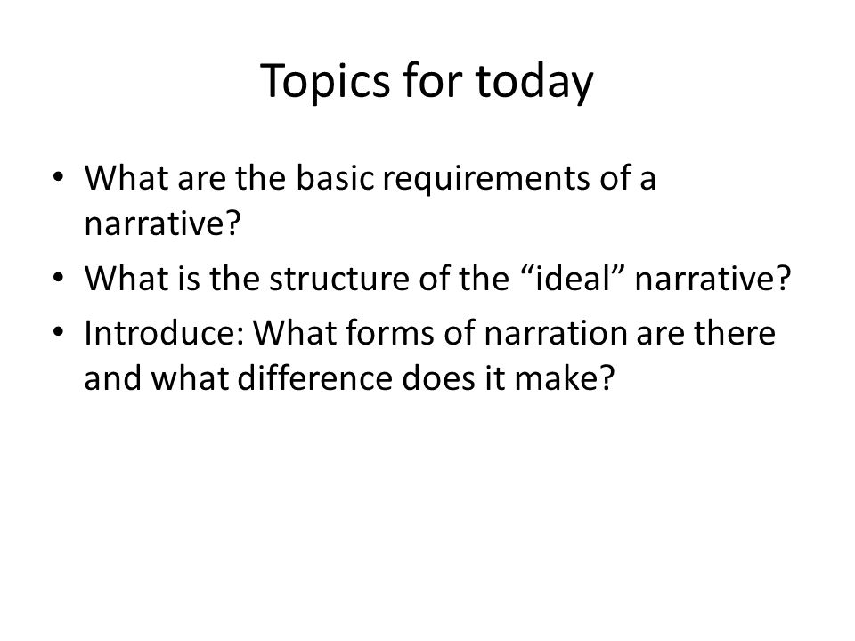 Topics for today What are the basic requirements of a narrative