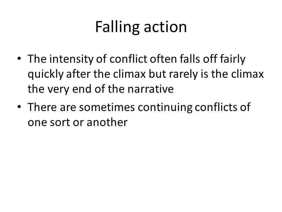 Falling action The intensity of conflict often falls off fairly quickly after the climax but rarely is the climax the very end of the narrative.