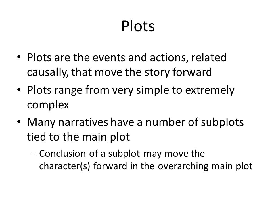 Plots Plots are the events and actions, related causally, that move the story forward. Plots range from very simple to extremely complex.