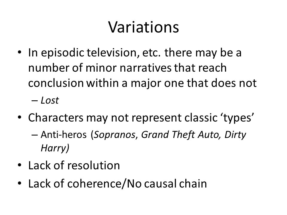 Variations In episodic television, etc. there may be a number of minor narratives that reach conclusion within a major one that does not.