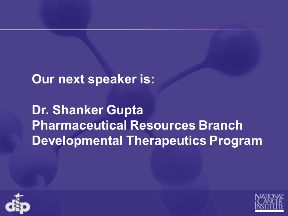 Our next speaker is: Dr. Shanker Gupta. Pharmaceutical Resources Branch.