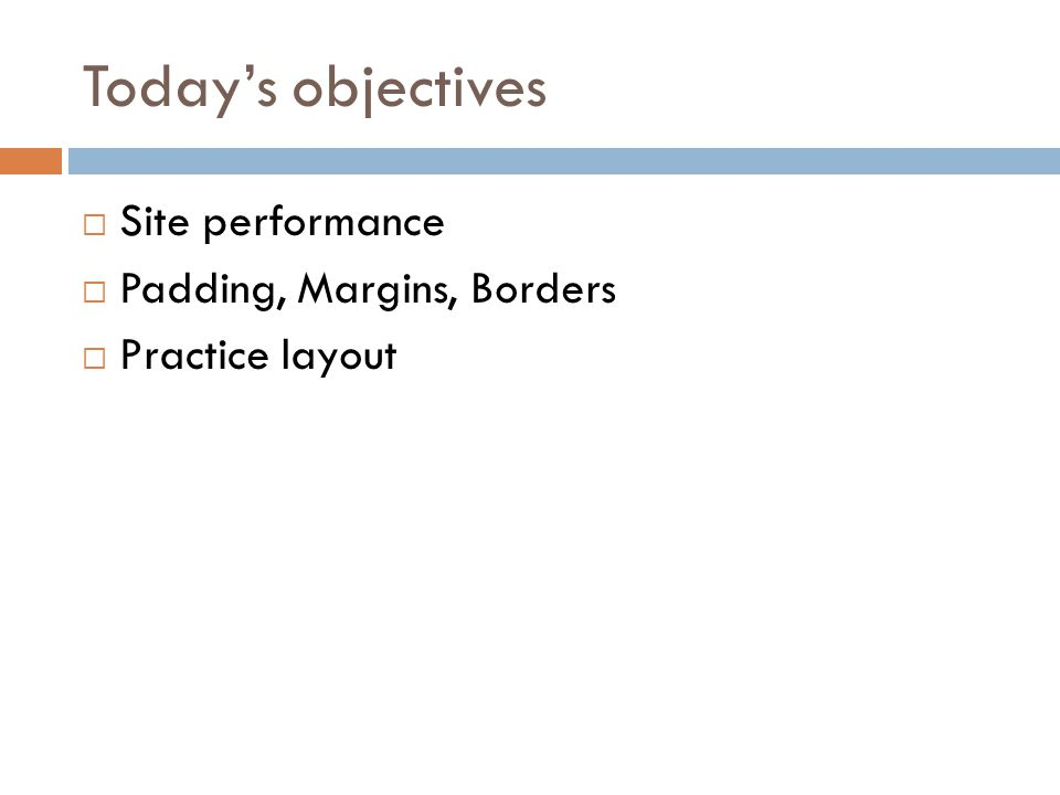 Today's objectives Site performance Padding, Margins, Borders