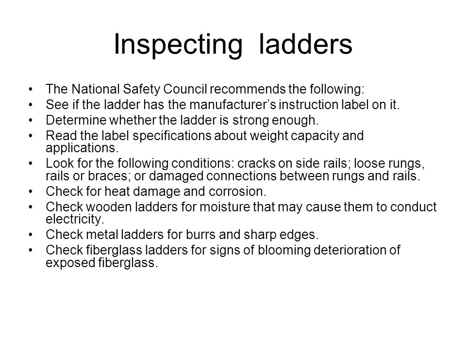 Inspecting ladders The National Safety Council recommends the following: See if the ladder has the manufacturer's instruction label on it.