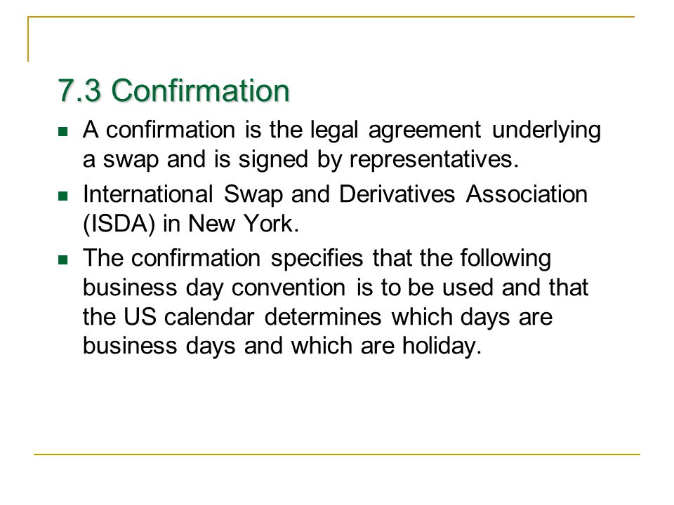 7.3 Confirmation A confirmation is the legal agreement underlying a swap and is signed by representatives.