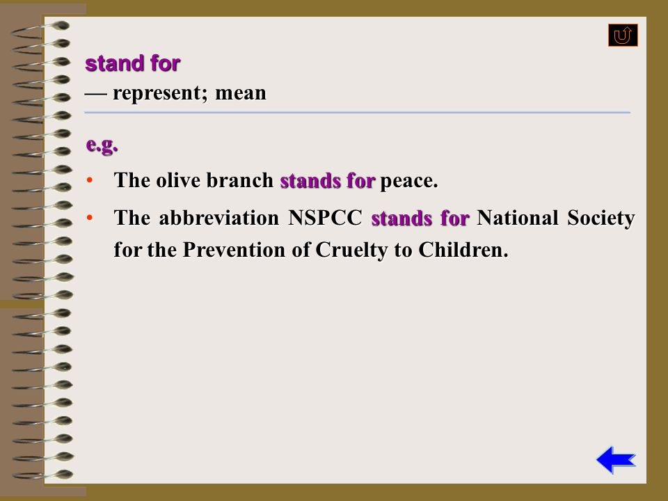 stand for — represent; mean. e.g. The olive branch stands for peace.