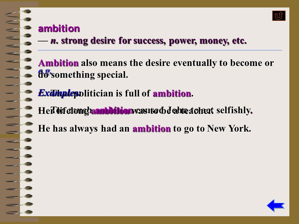 ambition — n. strong desire for success, power, money, etc. Ambition also means the desire eventually to become or do something special.