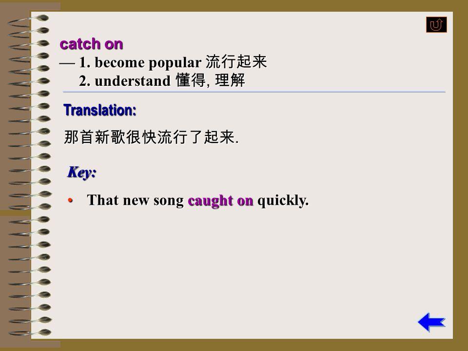 catch on — 1. become popular 流行起来. 2. understand 懂得, 理解.