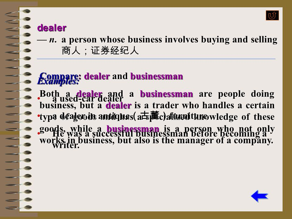 dealer — n. a person whose business involves buying and selling 商人;证券经纪人. Compare: dealer and businessman.