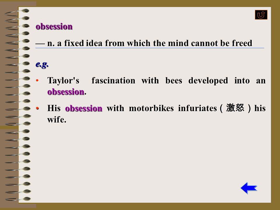 obsession — n. a fixed idea from which the mind cannot be freed. e.g. Taylor s fascination with bees developed into an obsession.
