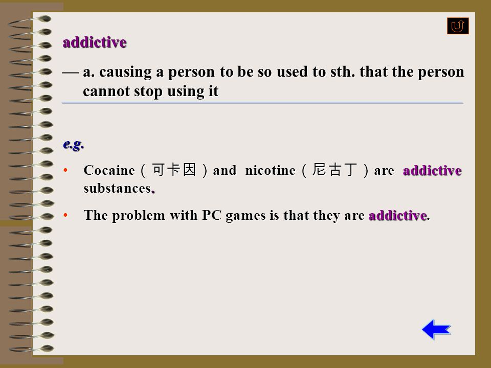 addictive — a. causing a person to be so used to sth. that the person cannot stop using it. e.g.