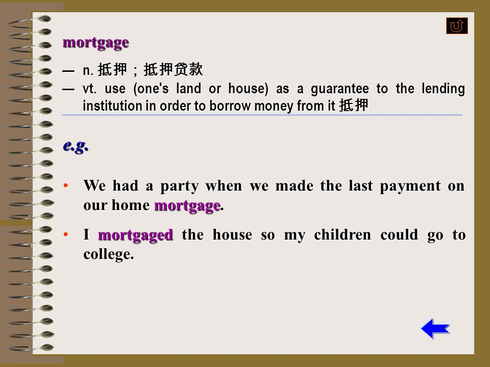 mortgage — n. 抵押;抵押贷款. — vt. use (one s land or house) as a guarantee to the lending institution in order to borrow money from it 抵押.