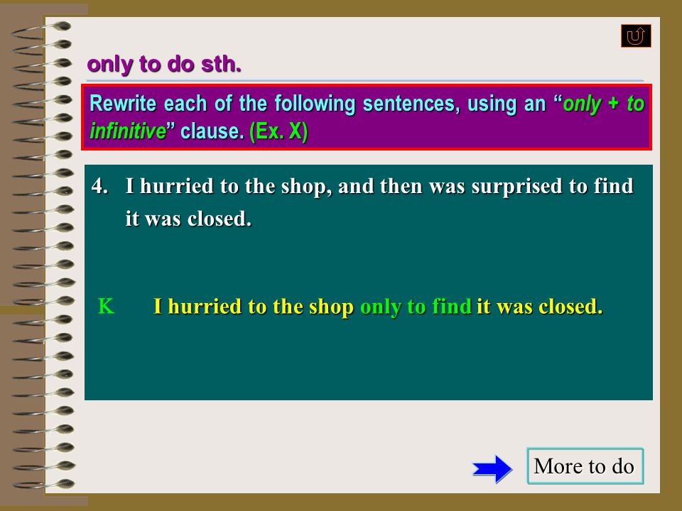 only to do sth. Rewrite each of the following sentences, using an only + to infinitive clause. (Ex. X)