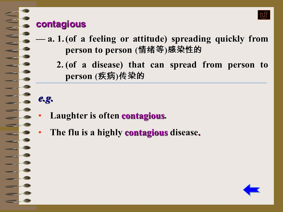 contagious — a. 1. (of a feeling or attitude) spreading quickly from person to person (情绪等)感染性的.