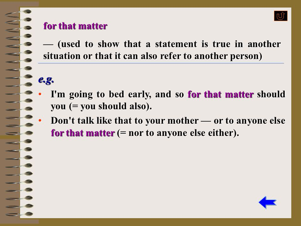 for that matter — (used to show that a statement is true in another situation or that it can also refer to another person)