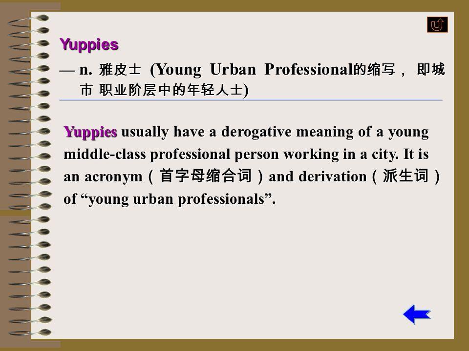 Yuppies — n. 雅皮士 (Young Urban Professional的缩写, 即城市 职业阶层中的年轻人士)