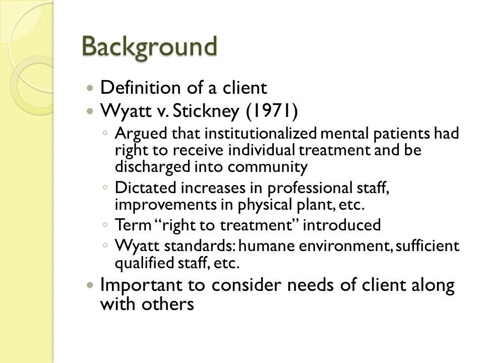 Background Definition of a client Wyatt v. Stickney (1971)