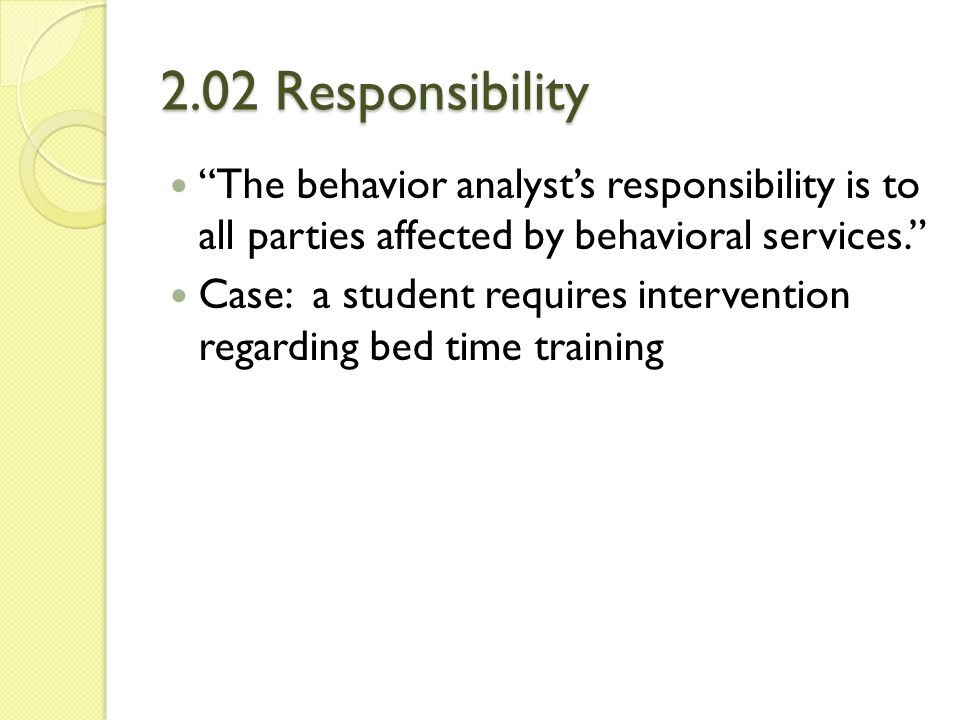 2.02 Responsibility The behavior analyst's responsibility is to all parties affected by behavioral services.