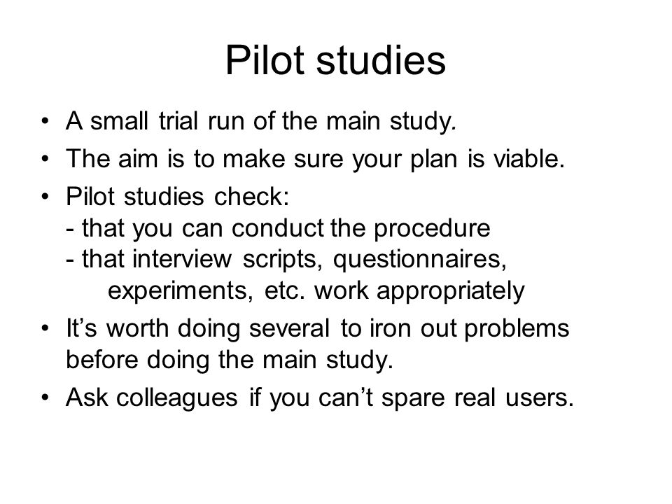 Pilot studies A small trial run of the main study.