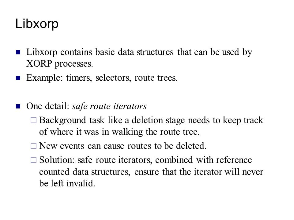 Libxorp Libxorp contains basic data structures that can be used by XORP processes. Example: timers, selectors, route trees.
