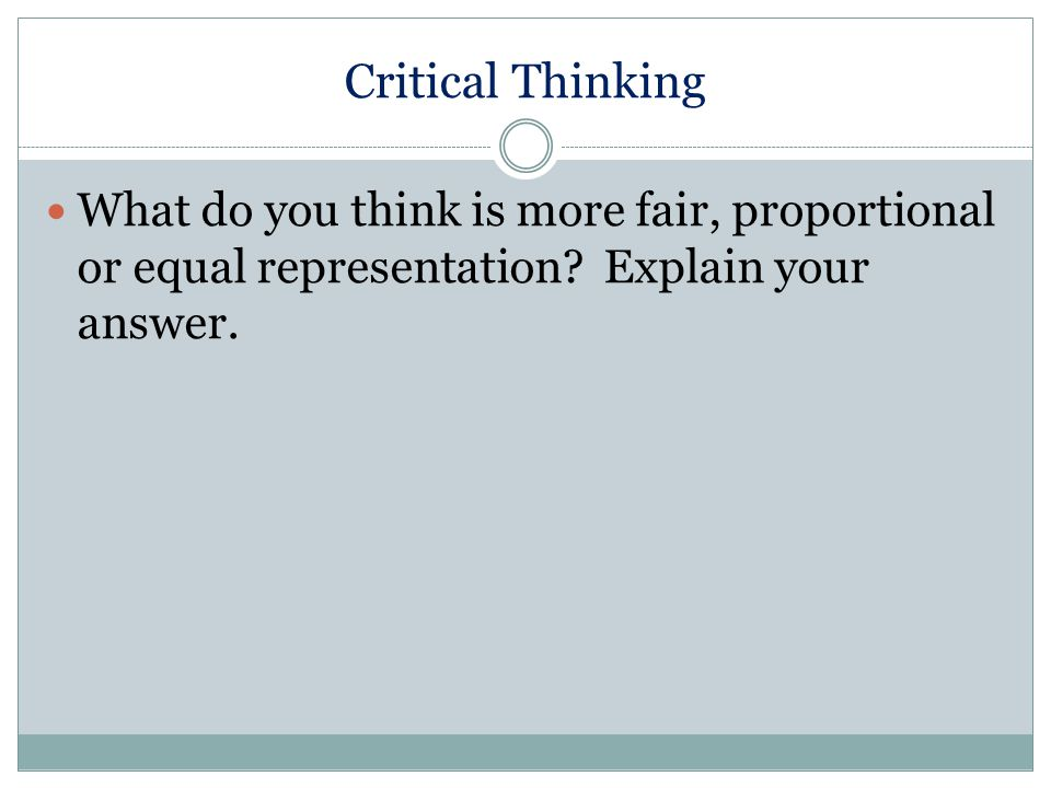 Critical Thinking What do you think is more fair, proportional or equal representation.