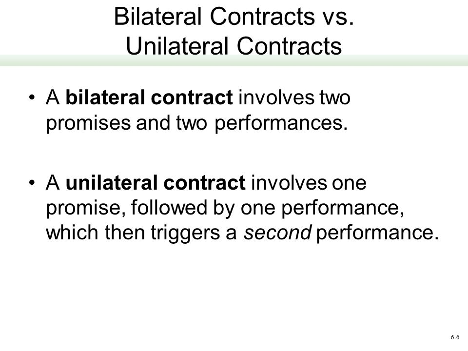 difference between a unilateral contract a bilateral contract An agreement formed by an exchange of a promise in which the promise of one party is consideration supporting the promise of the other party a bilateral contract is distinguishable from a unilateral contract, a promise made by one party in exchange for the performance of some act by the other party.