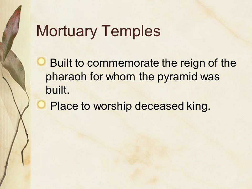 Mortuary Temples Built to commemorate the reign of the pharaoh for whom the pyramid was built.