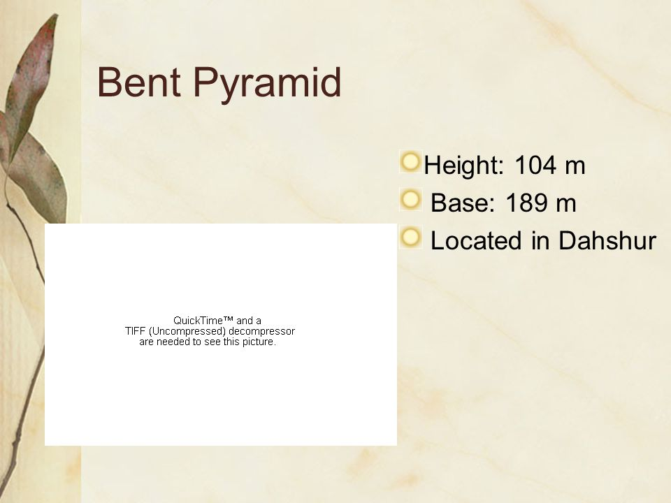 Bent Pyramid Height: 104 m Base: 189 m Located in Dahshur