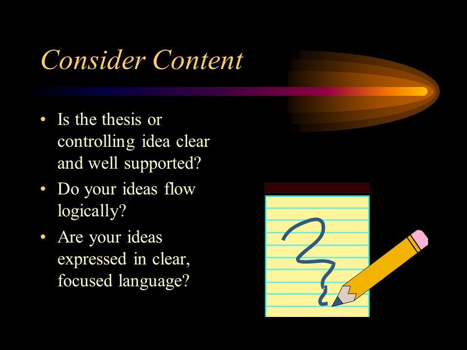 Consider Content Is the thesis or controlling idea clear and well supported Do your ideas flow logically