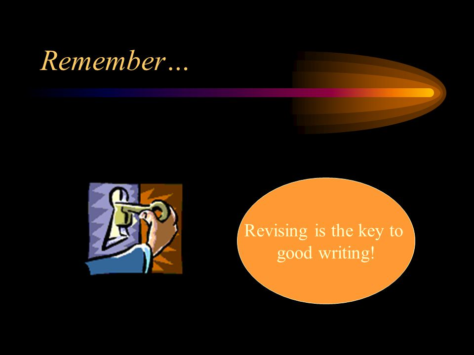 Remember… Revising is the key to good writing!