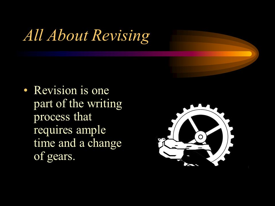All About Revising Revision is one part of the writing process that requires ample time and a change of gears.