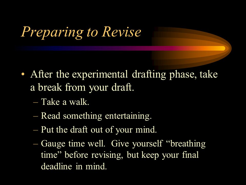 Preparing to Revise After the experimental drafting phase, take a break from your draft. Take a walk.