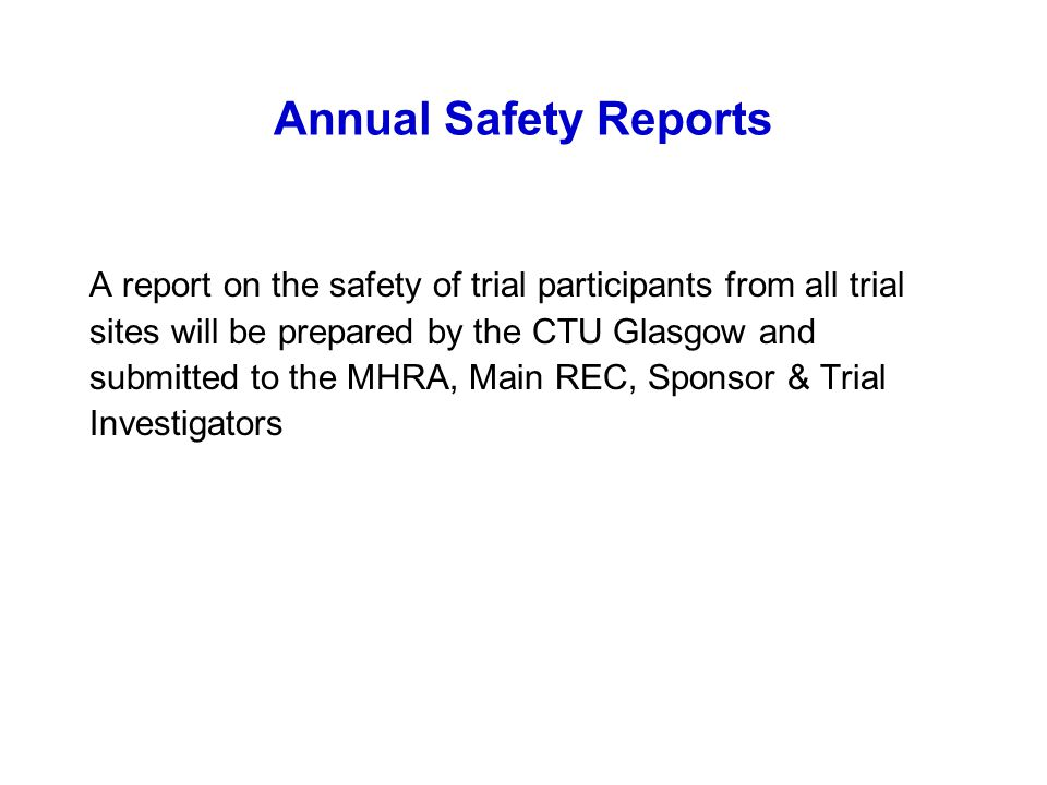 Annual Safety Reports A report on the safety of trial participants from all trial. sites will be prepared by the CTU Glasgow and.
