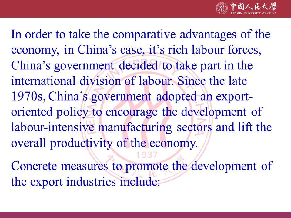 In order to take the comparative advantages of the economy, in China's case, it's rich labour forces, China's government decided to take part in the international division of labour. Since the late 1970s, China's government adopted an export-oriented policy to encourage the development of labour-intensive manufacturing sectors and lift the overall productivity of the economy.