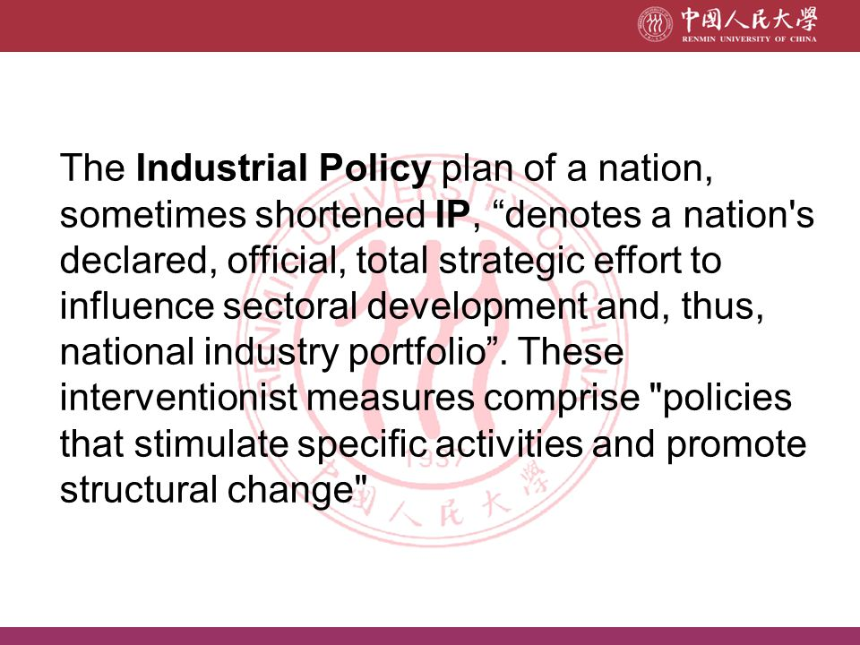 The Industrial Policy plan of a nation, sometimes shortened IP, denotes a nation s declared, official, total strategic effort to influence sectoral development and, thus, national industry portfolio .