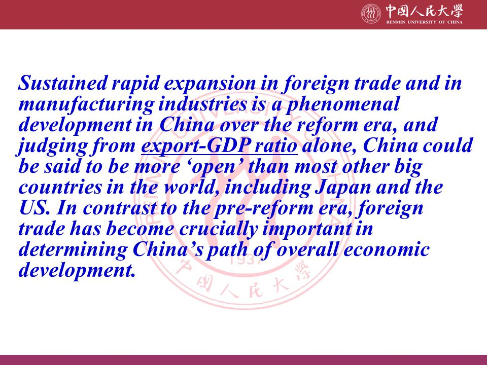 Sustained rapid expansion in foreign trade and in manufacturing industries is a phenomenal development in China over the reform era, and judging from export-GDP ratio alone, China could be said to be more 'open' than most other big countries in the world, including Japan and the US.
