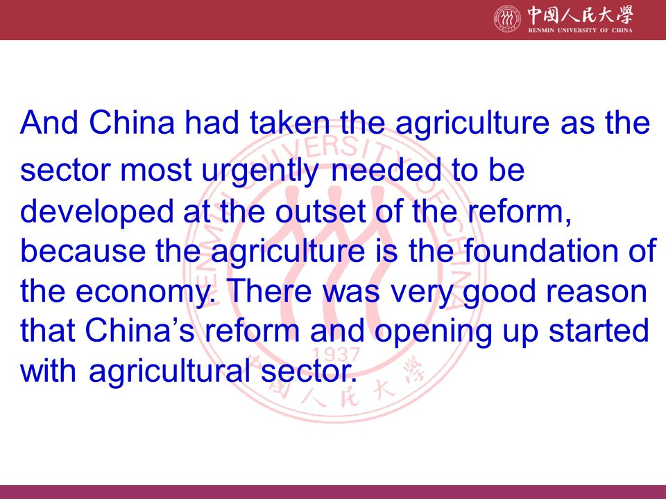And China had taken the agriculture as the sector most urgently needed to be developed at the outset of the reform, because the agriculture is the foundation of the economy.