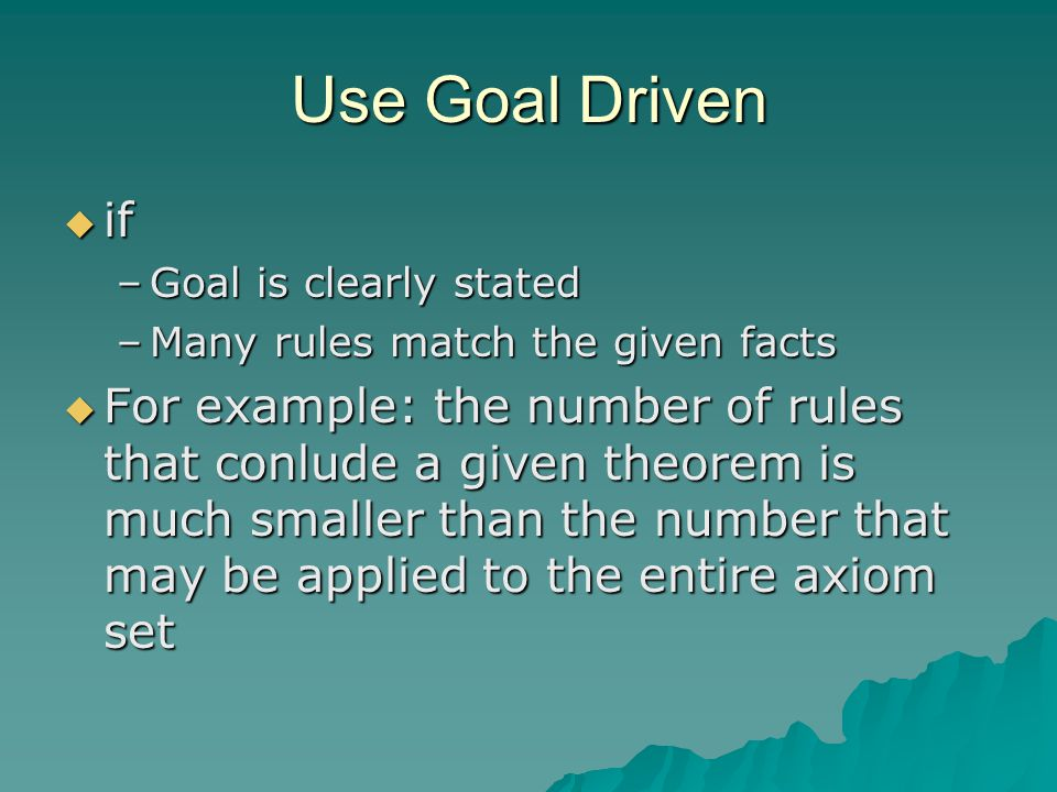 Use Goal Driven if. Goal is clearly stated. Many rules match the given facts.