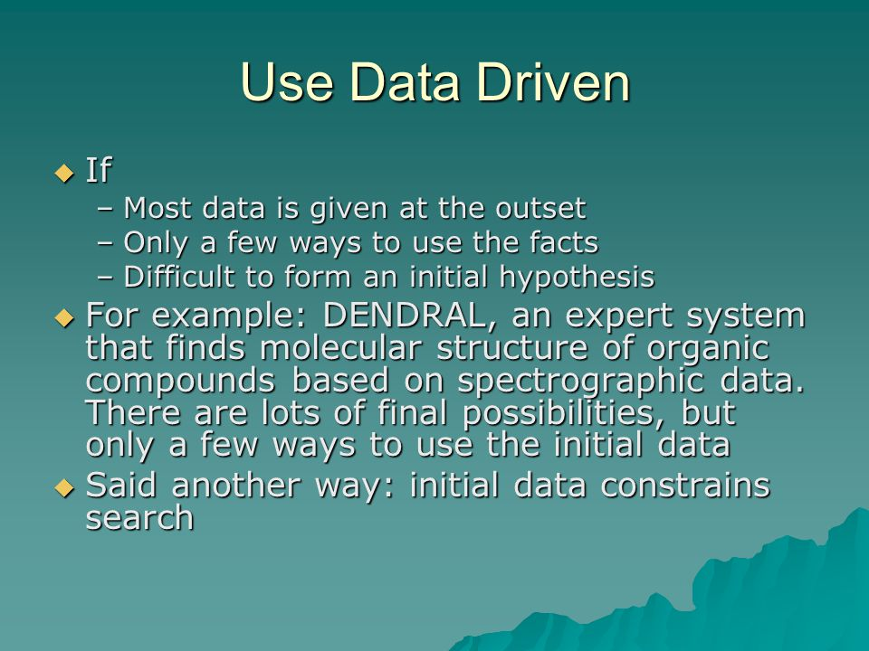 Use Data Driven If. Most data is given at the outset. Only a few ways to use the facts. Difficult to form an initial hypothesis.