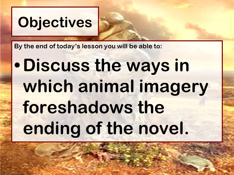 Objectives By the end of today's lesson you will be able to: Discuss the ways in which animal imagery foreshadows the ending of the novel.