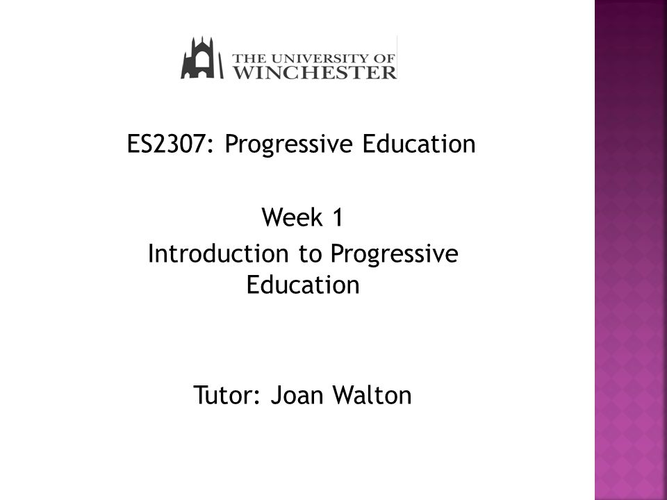ES2307: Progressive Education Week 1 Introduction to Progressive Education Tutor: Joan Walton