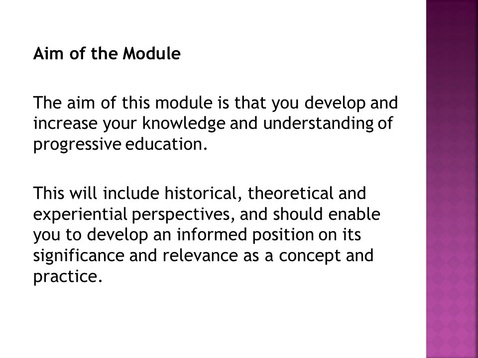 Aim of the Module The aim of this module is that you develop and increase your knowledge and understanding of progressive education.