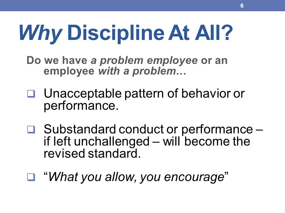 Why Discipline At All Do we have a problem employee or an employee with a problem… Unacceptable pattern of behavior or performance.