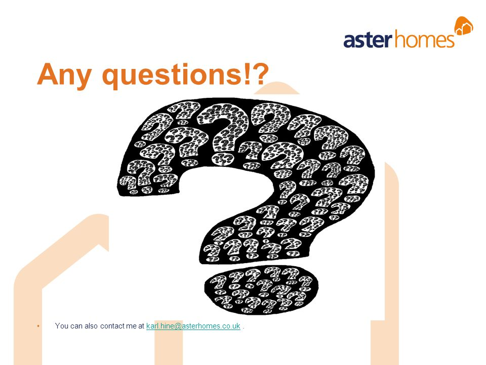 Any questions! You can also contact me at karl.hine@asterhomes.co.uk .